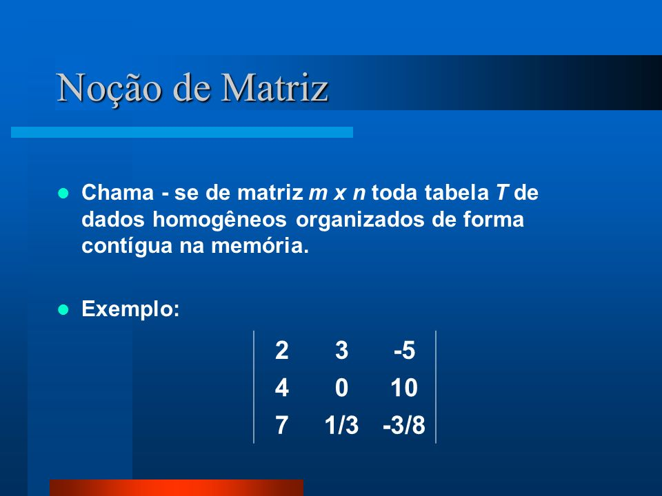 Noção de Matriz Chama - se de matriz m x n toda tabela T de dados homogêneos organizados de forma contígua na memória.