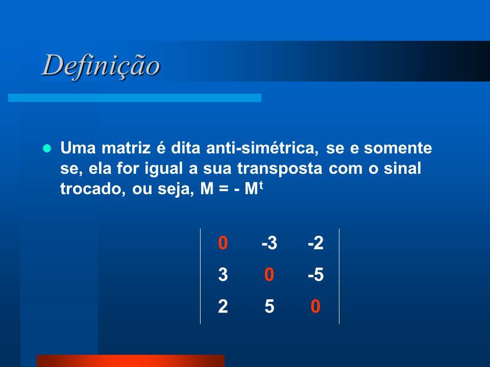 Definição Uma matriz é dita anti-simétrica, se e somente se, ela for igual a sua transposta com o sinal trocado, ou seja, M = - Mt.