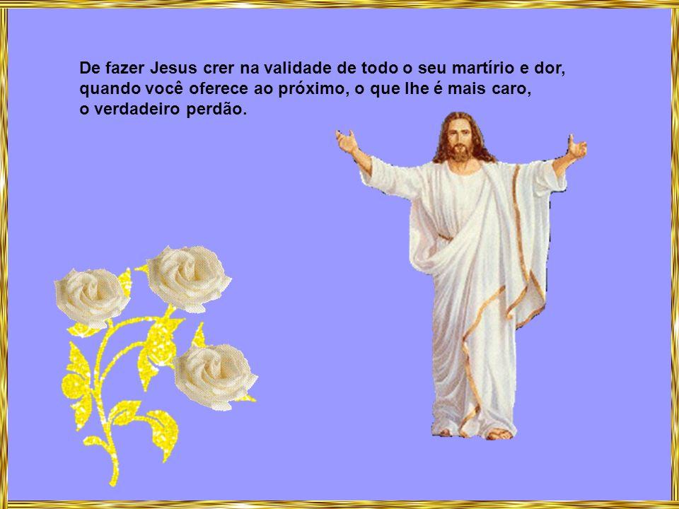 De fazer Jesus crer na validade de todo o seu martírio e dor,