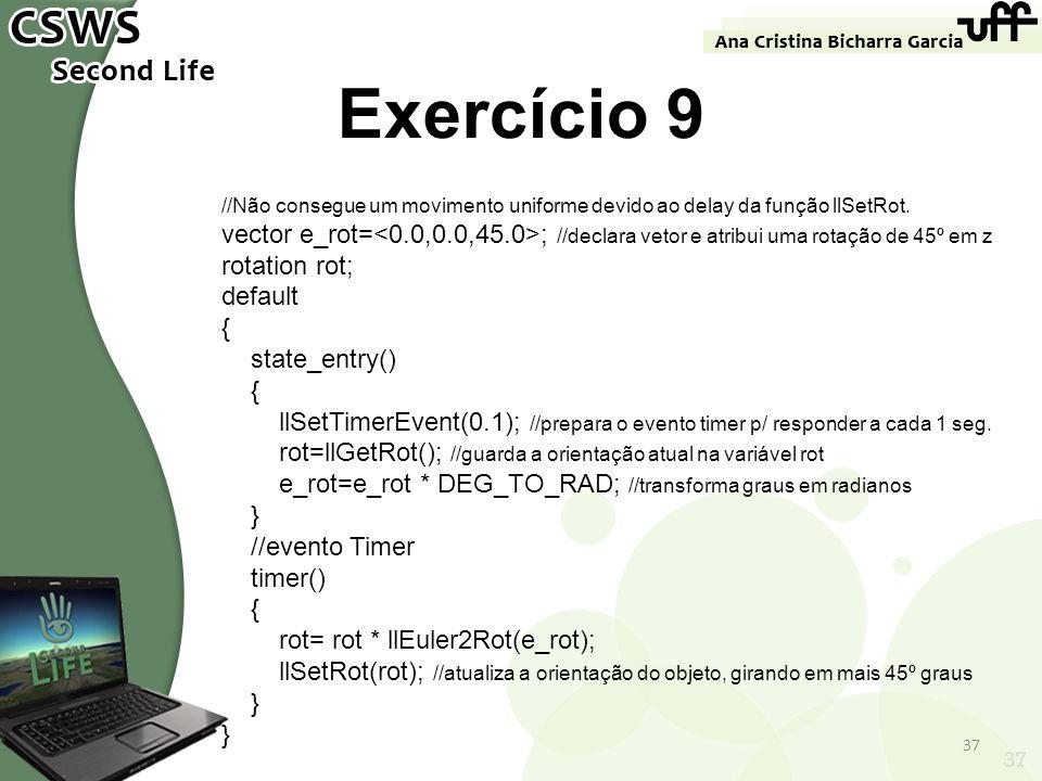 Exercício 9 //Não consegue um movimento uniforme devido ao delay da função llSetRot.