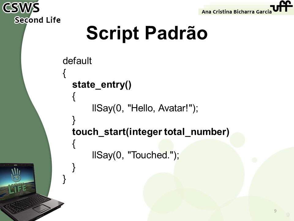 Script Padrão default { state_entry() llSay(0, Hello, Avatar! ); }