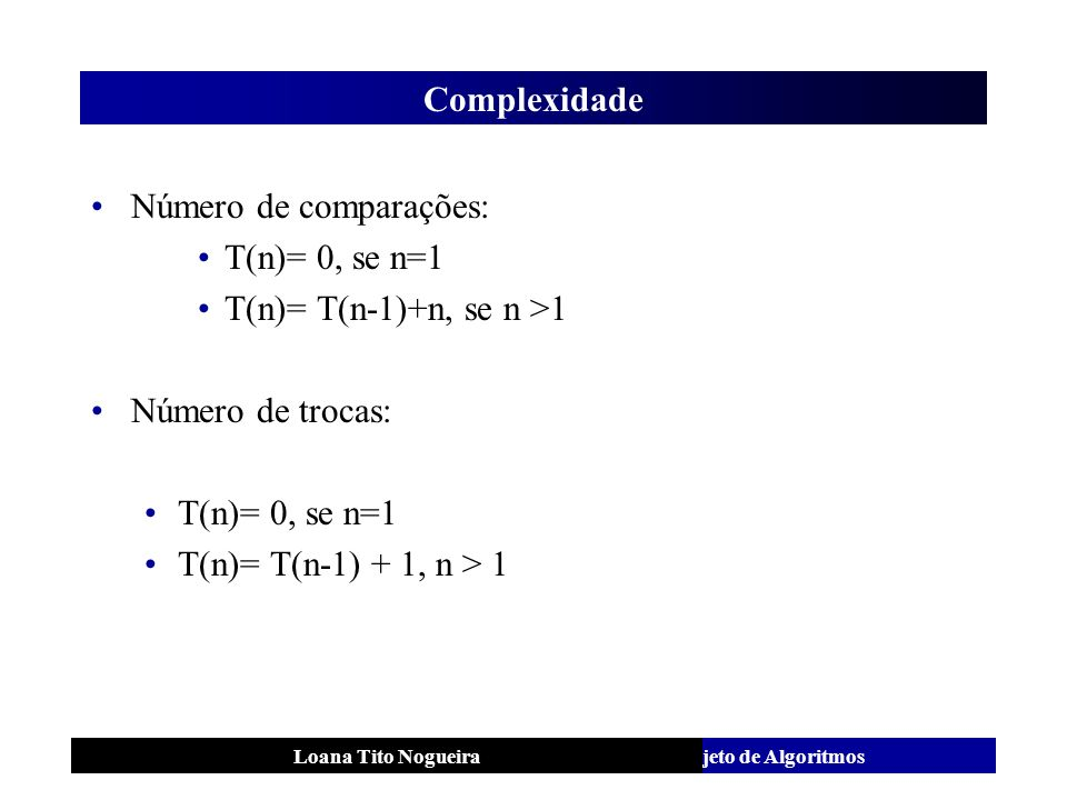 Número de comparações: T(n)= 0, se n=1 T(n)= T(n-1)+n, se n >1