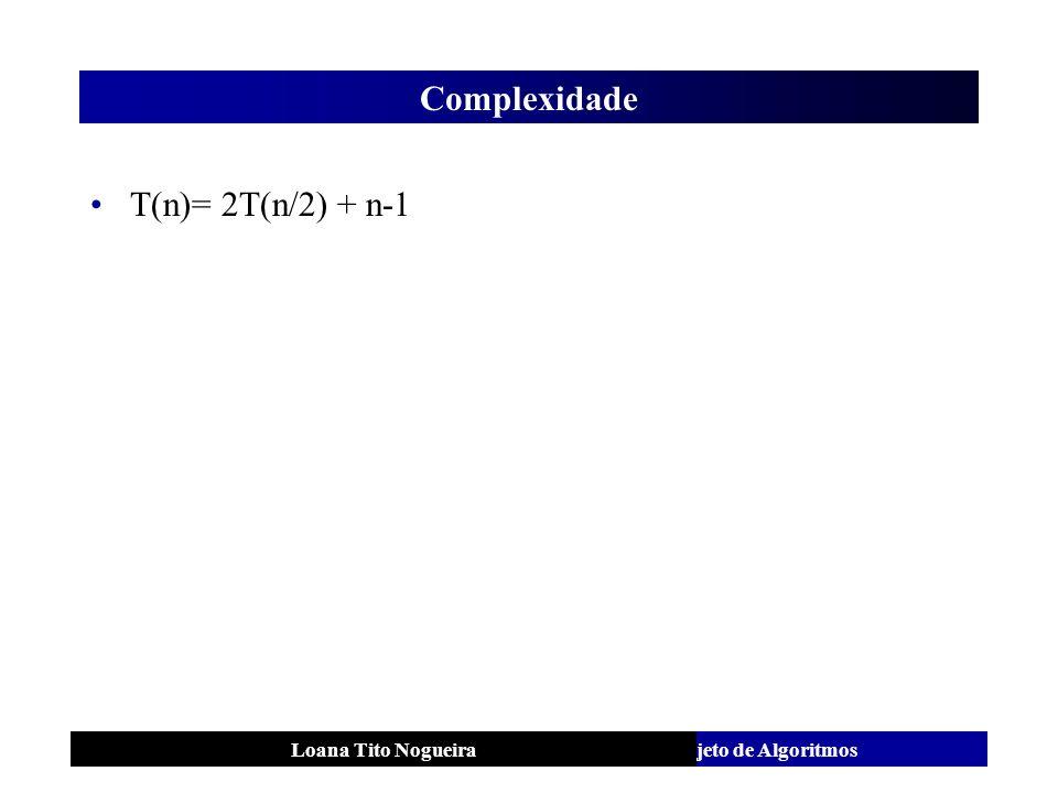 Complexidade T(n)= 2T(n/2) + n-1 Loana Tito Nogueira