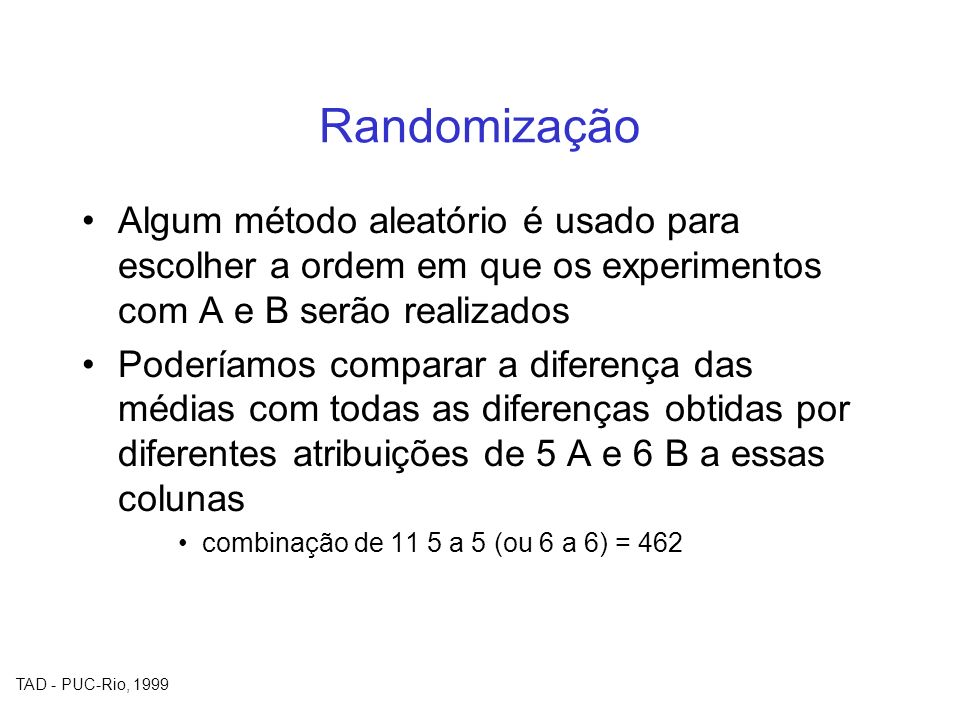 Randomização Algum método aleatório é usado para escolher a ordem em que os experimentos com A e B serão realizados.