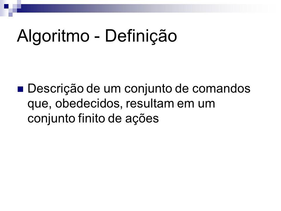 Algoritmo - Definição Descrição de um conjunto de comandos que, obedecidos, resultam em um conjunto finito de ações.