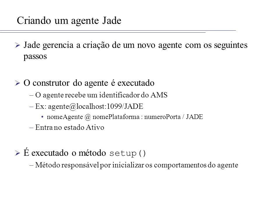 Criando um agente Jade Jade gerencia a criação de um novo agente com os seguintes passos. O construtor do agente é executado.