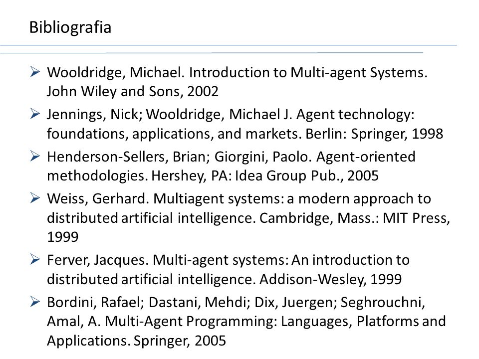 Bibliografia Wooldridge, Michael. Introduction to Multi-agent Systems. John Wiley and Sons, 2002.
