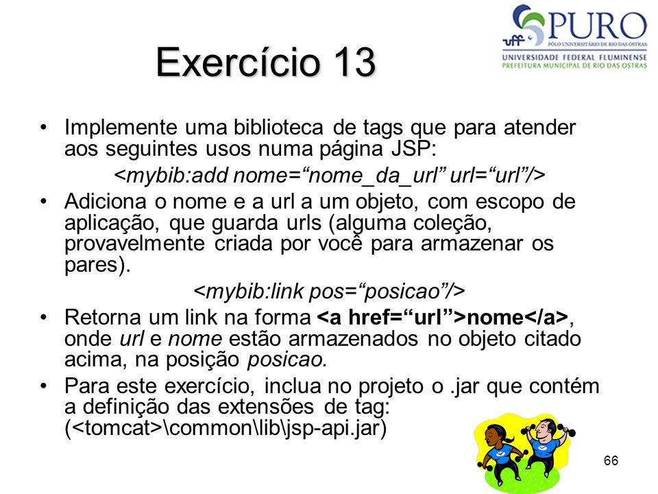 Exercício 13 Implemente uma biblioteca de tags que para atender aos seguintes usos numa página JSP: