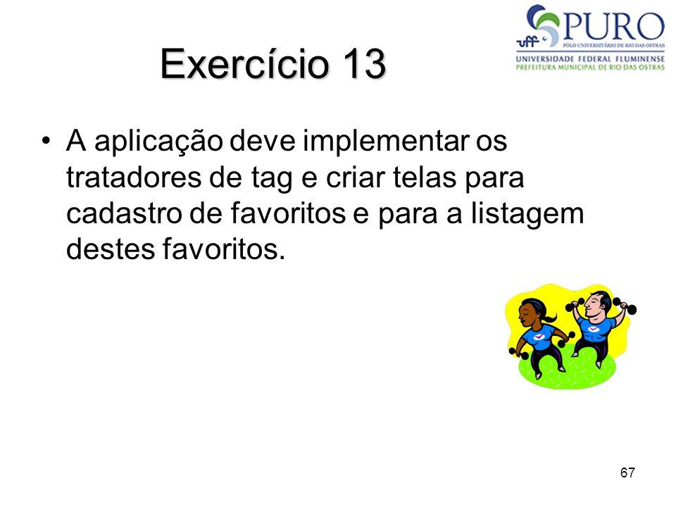 Exercício 13 A aplicação deve implementar os tratadores de tag e criar telas para cadastro de favoritos e para a listagem destes favoritos.
