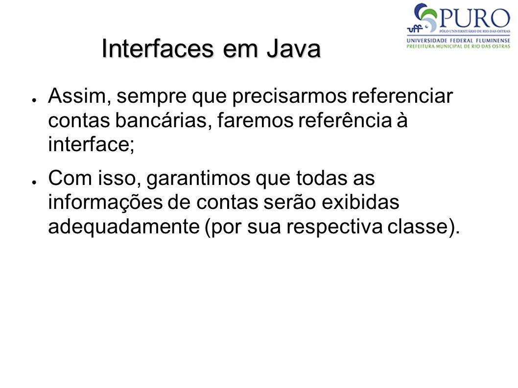 Interfaces em Java Assim, sempre que precisarmos referenciar contas bancárias, faremos referência à interface;