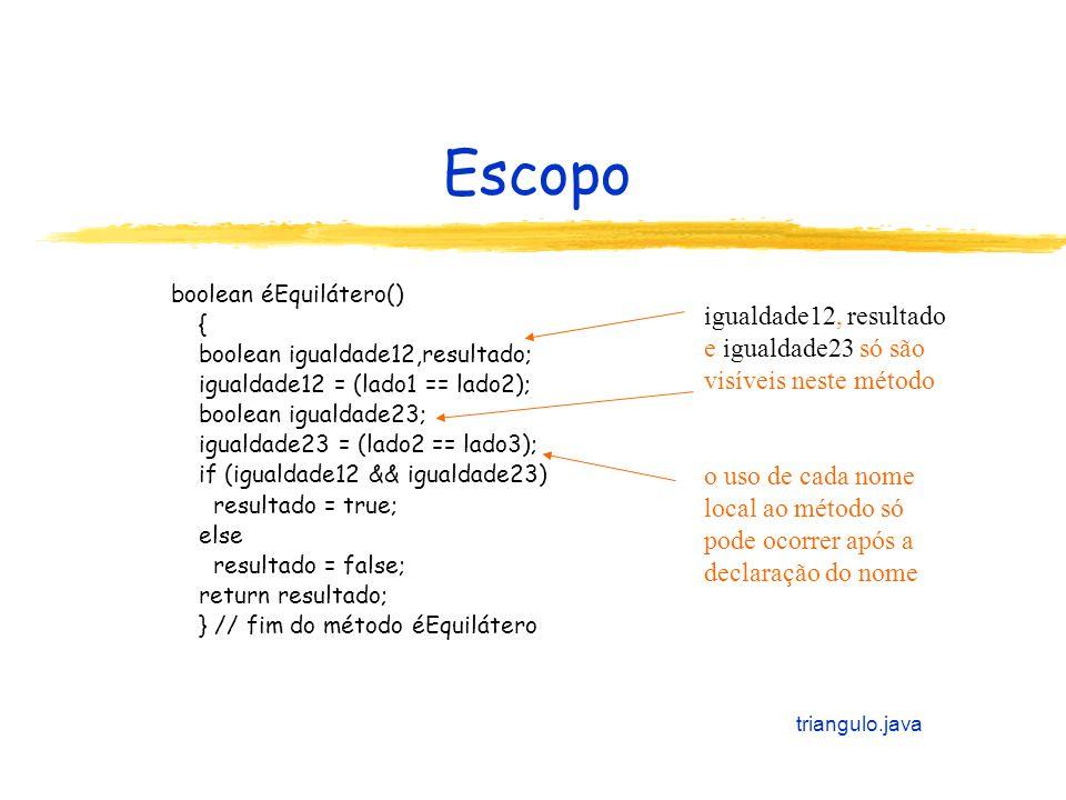 Escopo boolean éEquilátero() { boolean igualdade12,resultado; igualdade12 = (lado1 == lado2); boolean igualdade23;