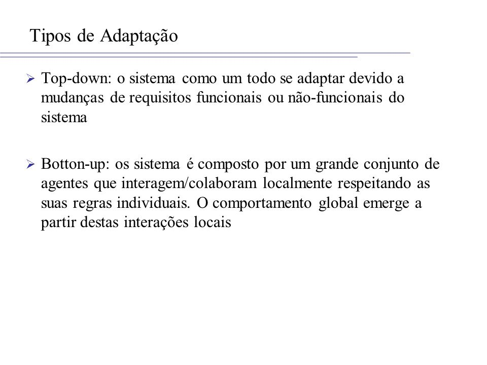 Tipos de Adaptação Top-down: o sistema como um todo se adaptar devido a mudanças de requisitos funcionais ou não-funcionais do sistema.