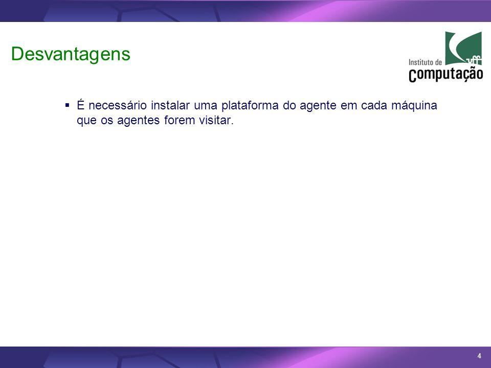 DesvantagensÉ necessário instalar uma plataforma do agente em cada máquina que os agentes forem visitar.