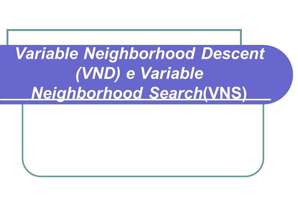 Variable Neighborhood Descent (VND) e Variable Neighborhood Search(VNS)