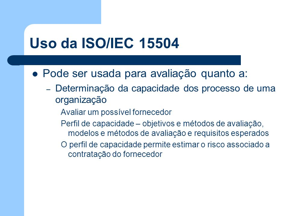 Uso da ISO/IEC 15504 Pode ser usada para avaliação quanto a: