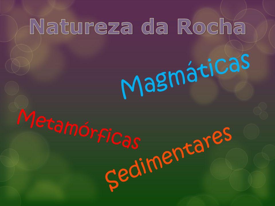 Natureza da Rocha Magmáticas Metamórficas Sedimentares