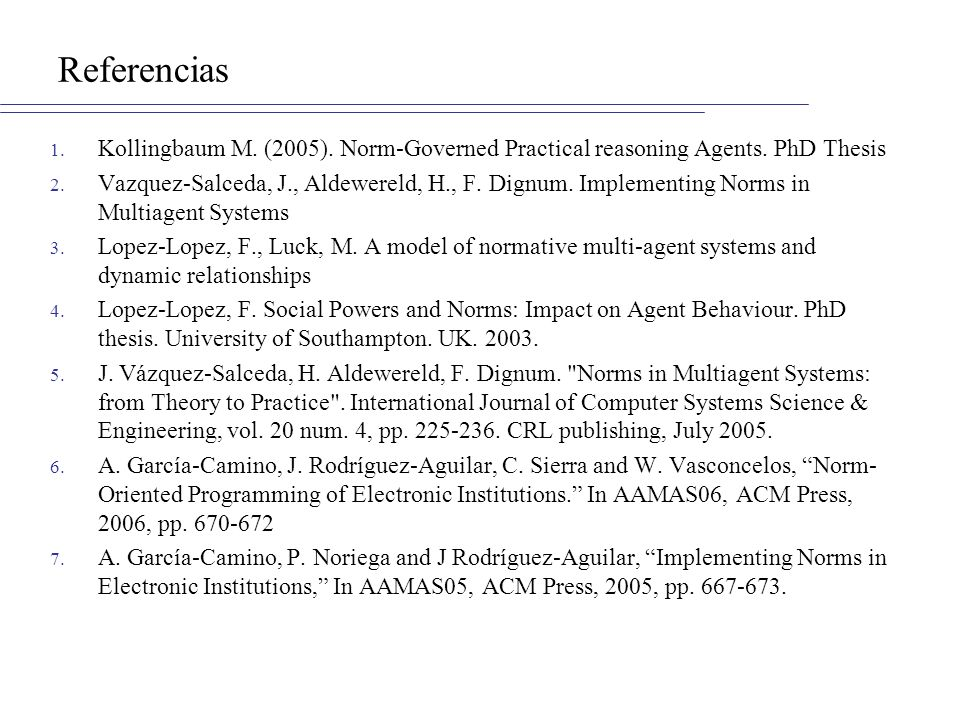 Referencias Kollingbaum M. (2005). Norm-Governed Practical reasoning Agents. PhD Thesis.