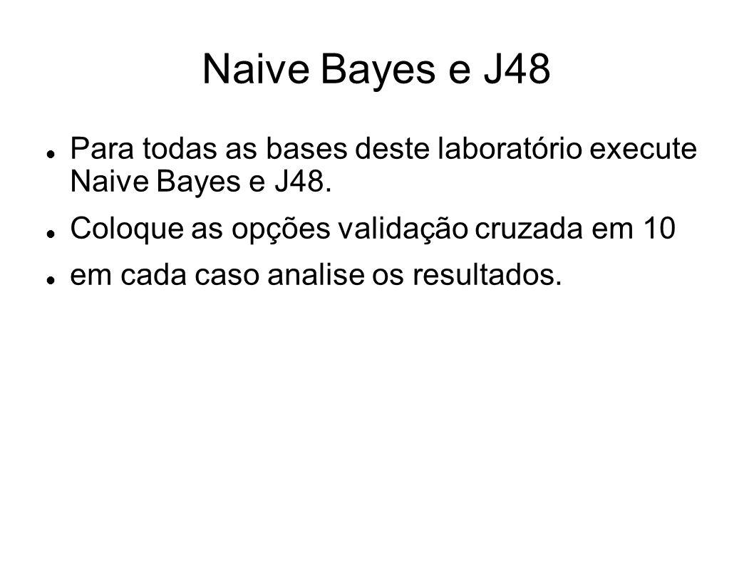Naive Bayes e J48 Para todas as bases deste laboratório execute Naive Bayes e J48. Coloque as opções validação cruzada em 10.