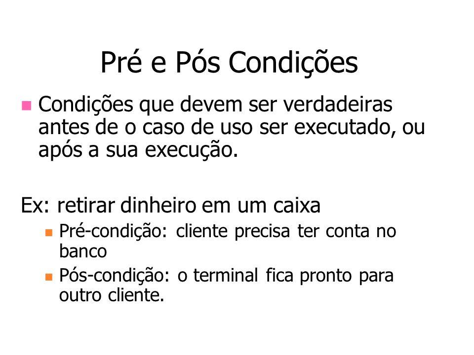 Pré e Pós Condições Condições que devem ser verdadeiras antes de o caso de uso ser executado, ou após a sua execução.
