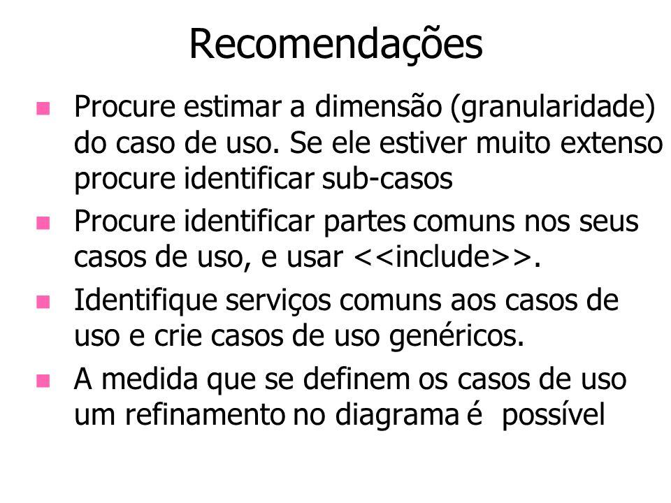 Recomendações Procure estimar a dimensão (granularidade) do caso de uso. Se ele estiver muito extenso procure identificar sub-casos.