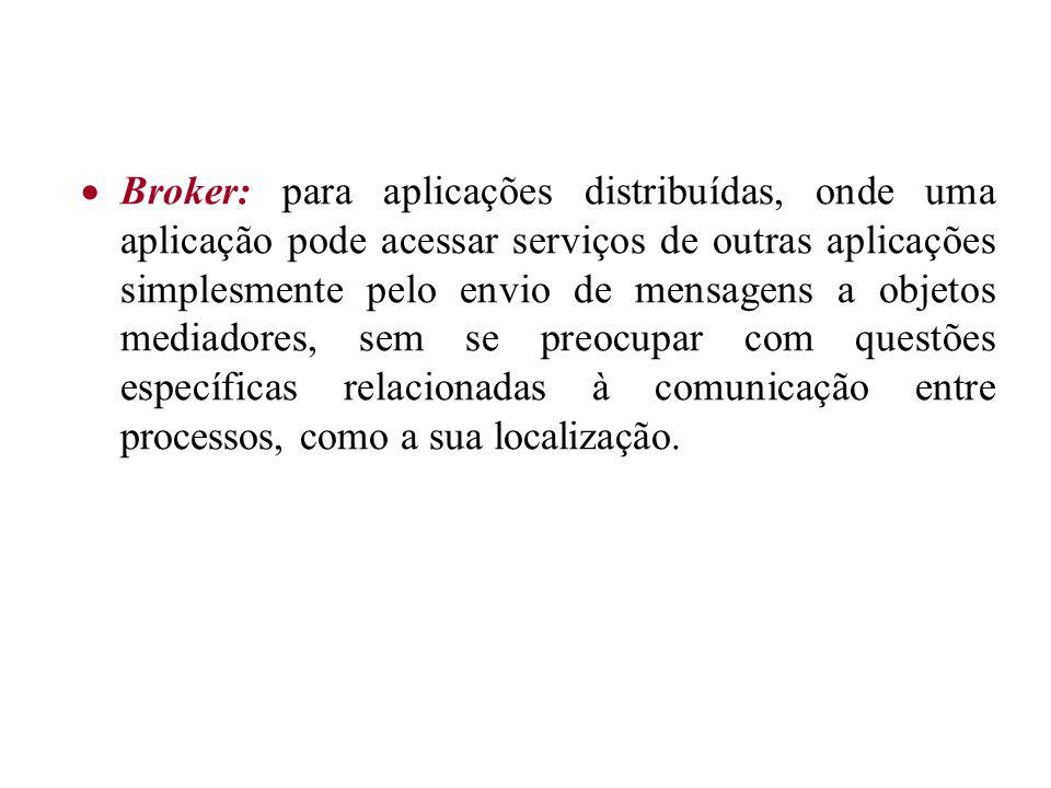 Broker: para aplicações distribuídas, onde uma aplicação pode acessar serviços de outras aplicações simplesmente pelo envio de mensagens a objetos mediadores, sem se preocupar com questões específicas relacionadas à comunicação entre processos, como a sua localização.