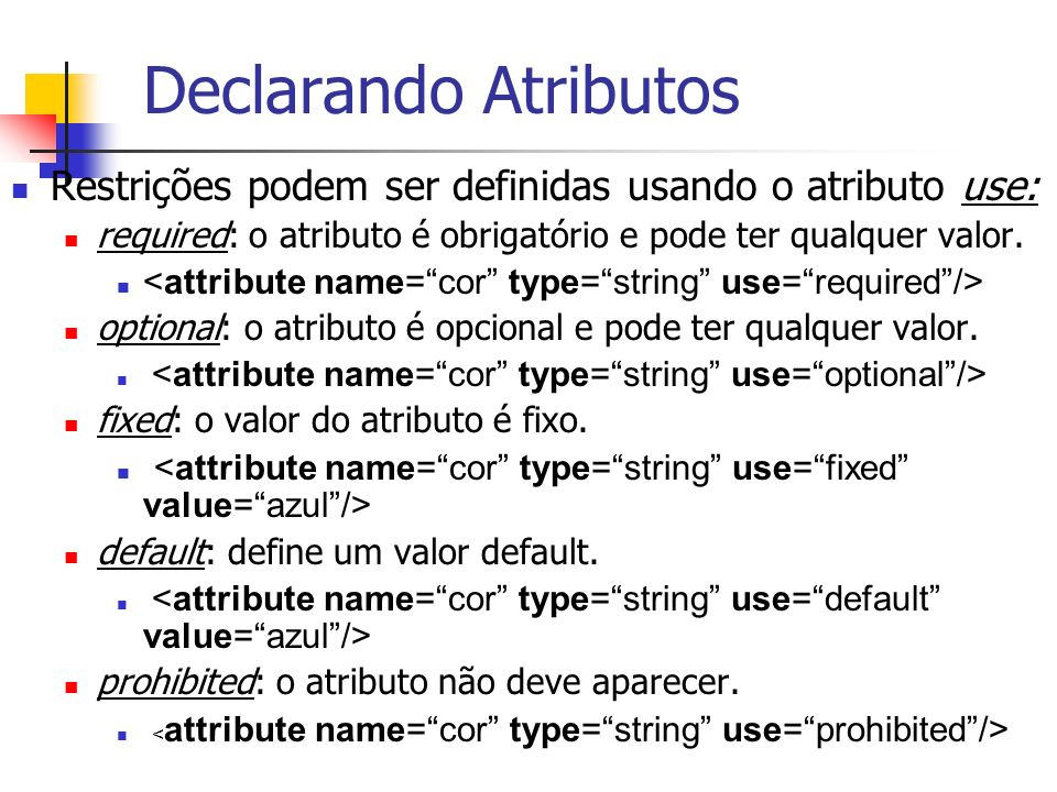 Declarando Atributos Restrições podem ser definidas usando o atributo use: required: o atributo é obrigatório e pode ter qualquer valor.
