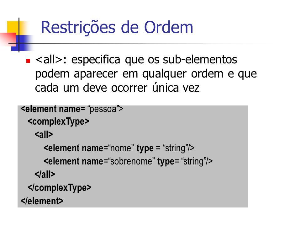 Restrições de Ordem <all>: especifica que os sub-elementos podem aparecer em qualquer ordem e que cada um deve ocorrer única vez.