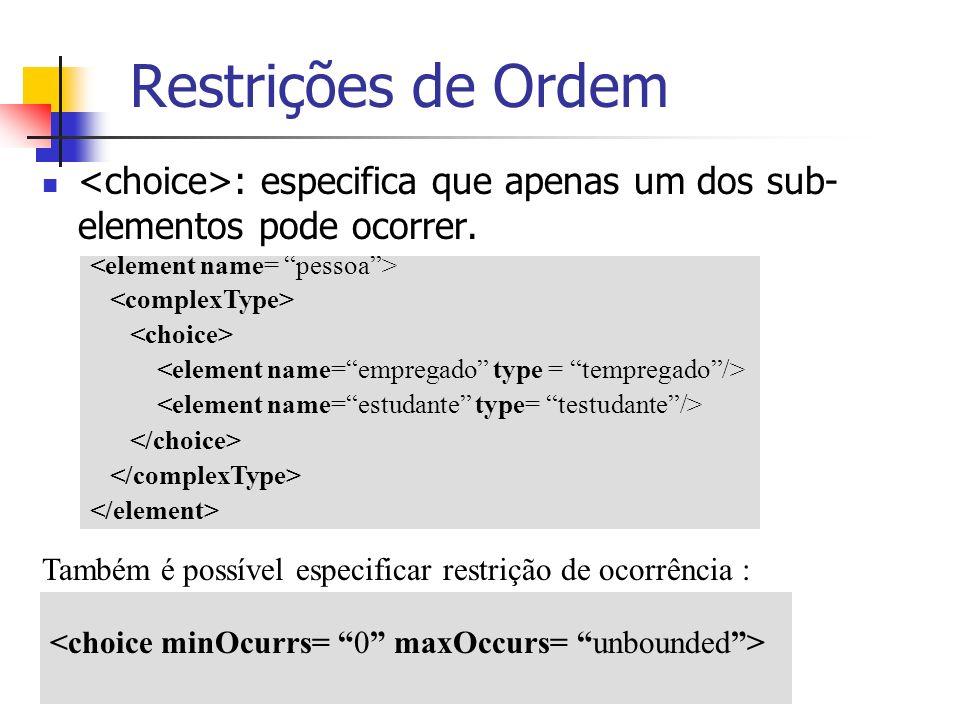Restrições de Ordem <choice>: especifica que apenas um dos sub-elementos pode ocorrer. <element name= pessoa >