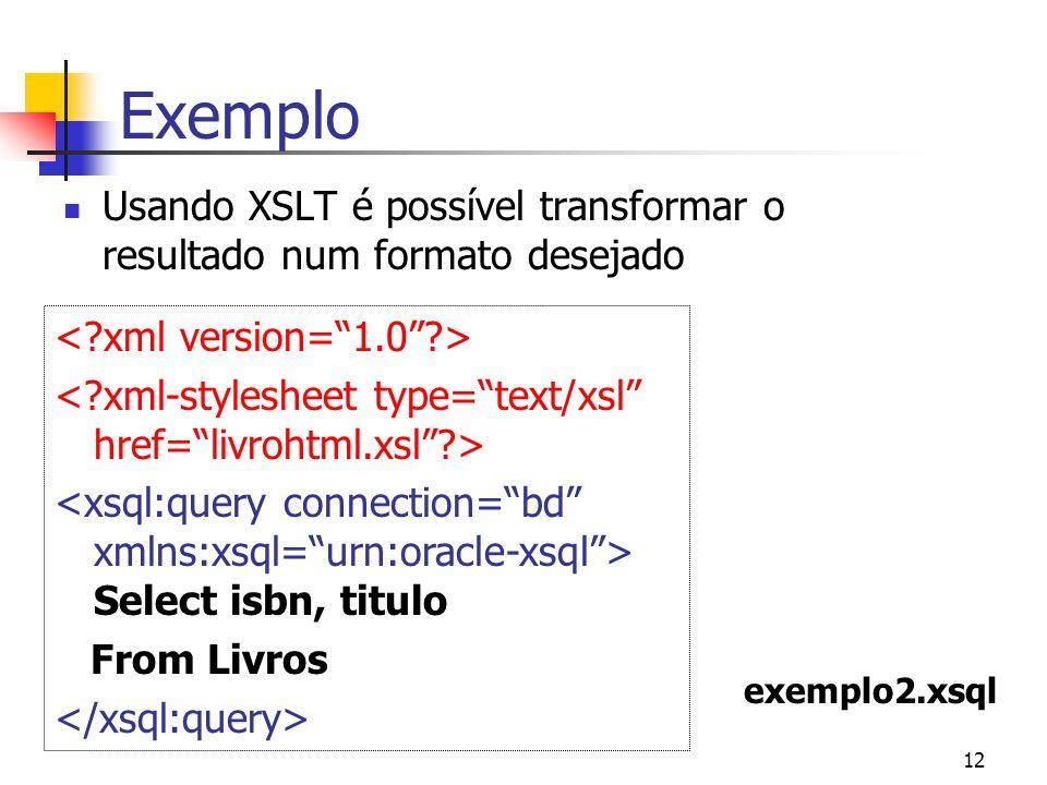 Exemplo Usando XSLT é possível transformar o resultado num formato desejado. < xml version= 1.0 >
