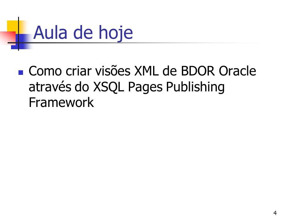 Aula de hoje Como criar visões XML de BDOR Oracle através do XSQL Pages Publishing Framework