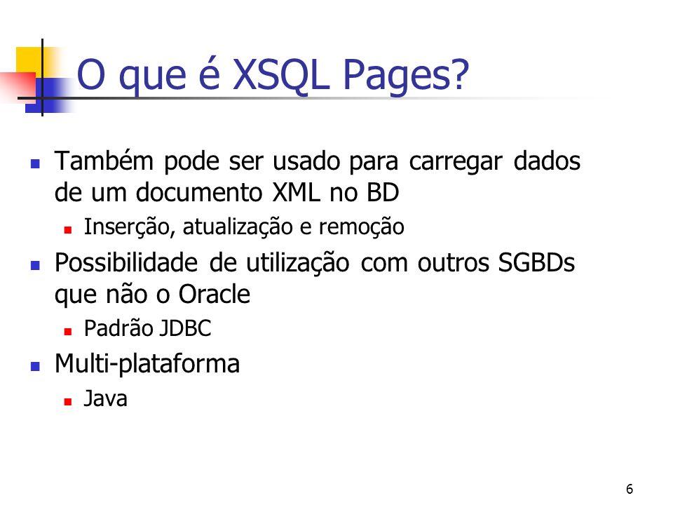 O que é XSQL Pages Também pode ser usado para carregar dados de um documento XML no BD. Inserção, atualização e remoção.