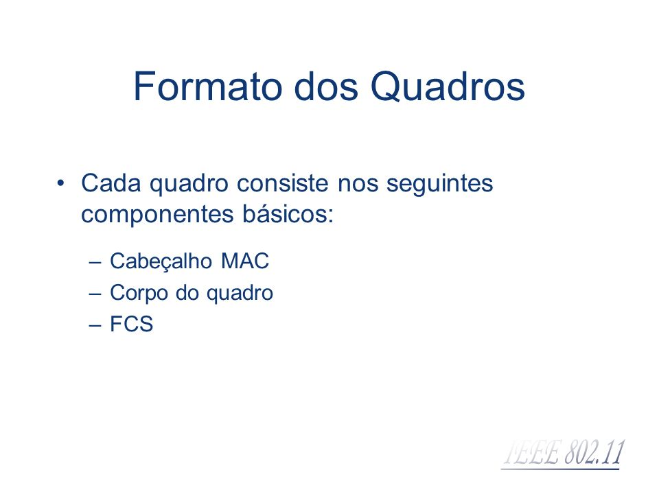 Formato dos Quadros Cada quadro consiste nos seguintes componentes básicos: Cabeçalho MAC. Corpo do quadro.