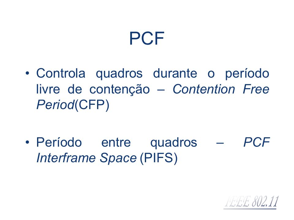 PCF Controla quadros durante o período livre de contenção – Contention Free Period(CFP) Período entre quadros – PCF Interframe Space (PIFS)
