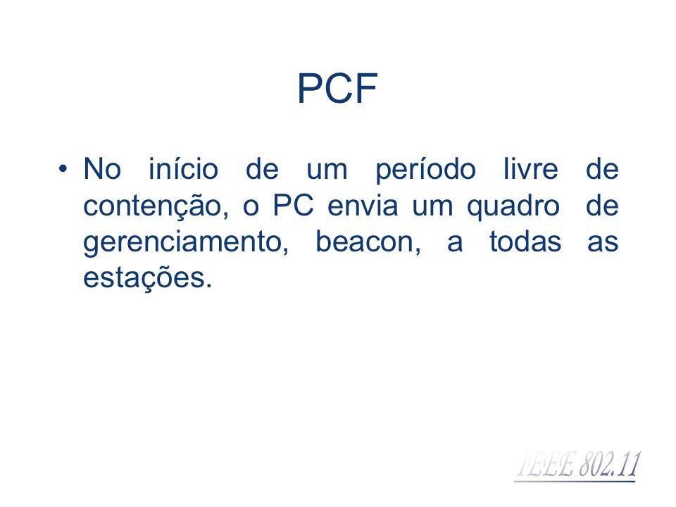 PCF No início de um período livre de contenção, o PC envia um quadro de gerenciamento, beacon, a todas as estações.