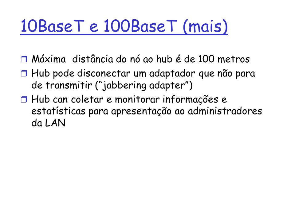 10BaseT e 100BaseT (mais) Máxima distância do nó ao hub é de 100 metros.