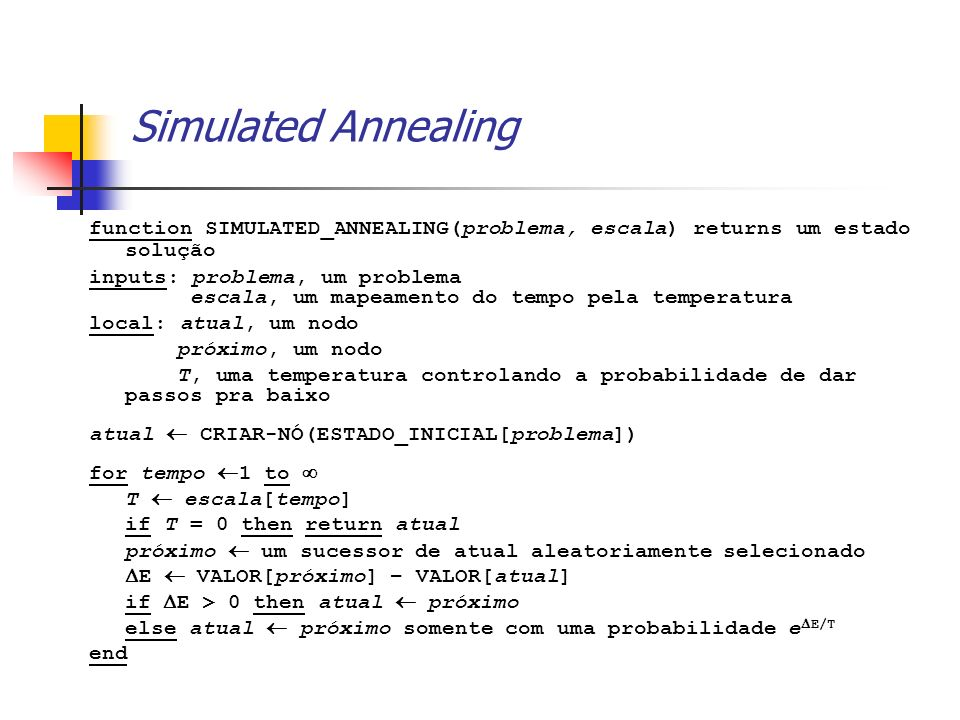 Simulated Annealing function SIMULATED_ANNEALING(problema, escala) returns um estado solução.