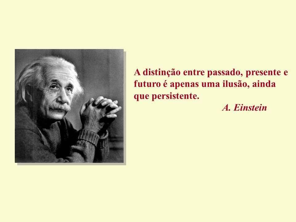 A distinção entre passado, presente e futuro é apenas uma ilusão, ainda que persistente.