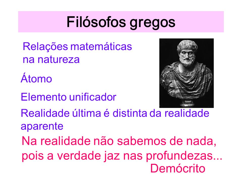Filósofos gregos Relações matemáticas. na natureza. Átomo. Elemento unificador. Realidade última é distinta da realidade aparente.