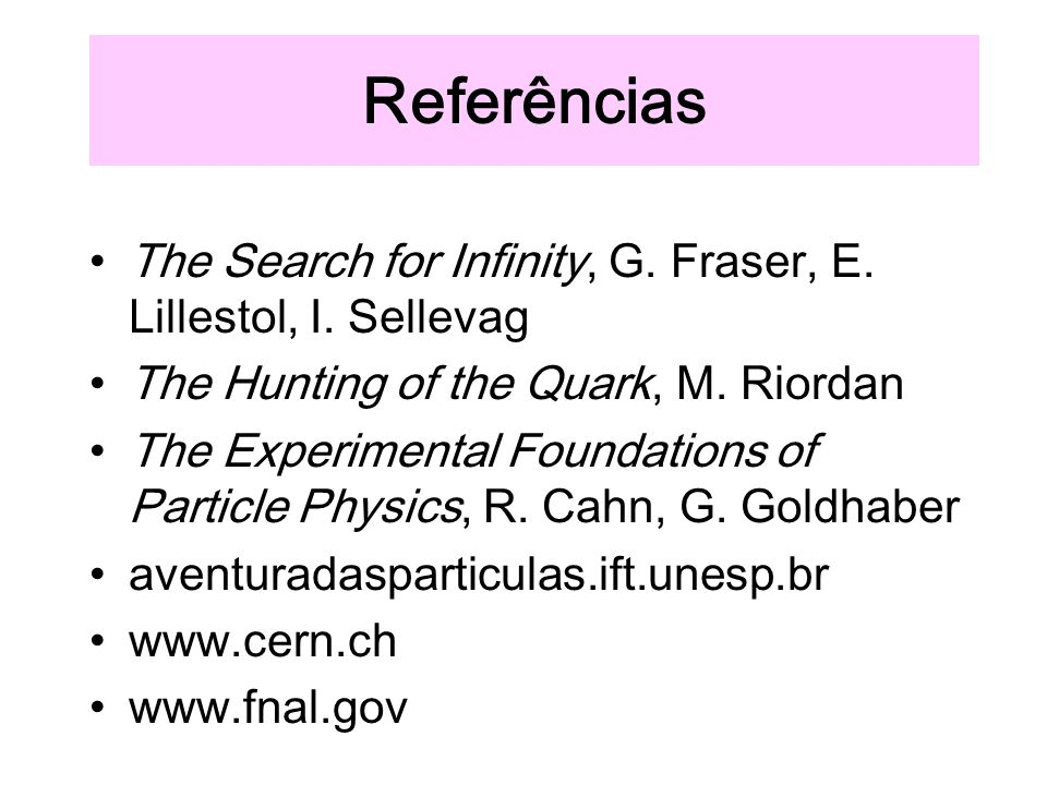 Referências The Search for Infinity, G. Fraser, E. Lillestol, I. Sellevag. The Hunting of the Quark, M. Riordan.