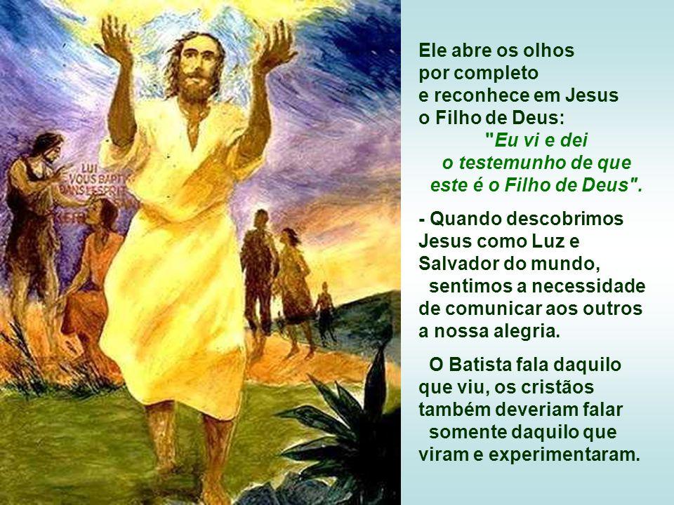 Ele abre os olhos por completo. e reconhece em Jesus. o Filho de Deus: Eu vi e dei. o testemunho de que.