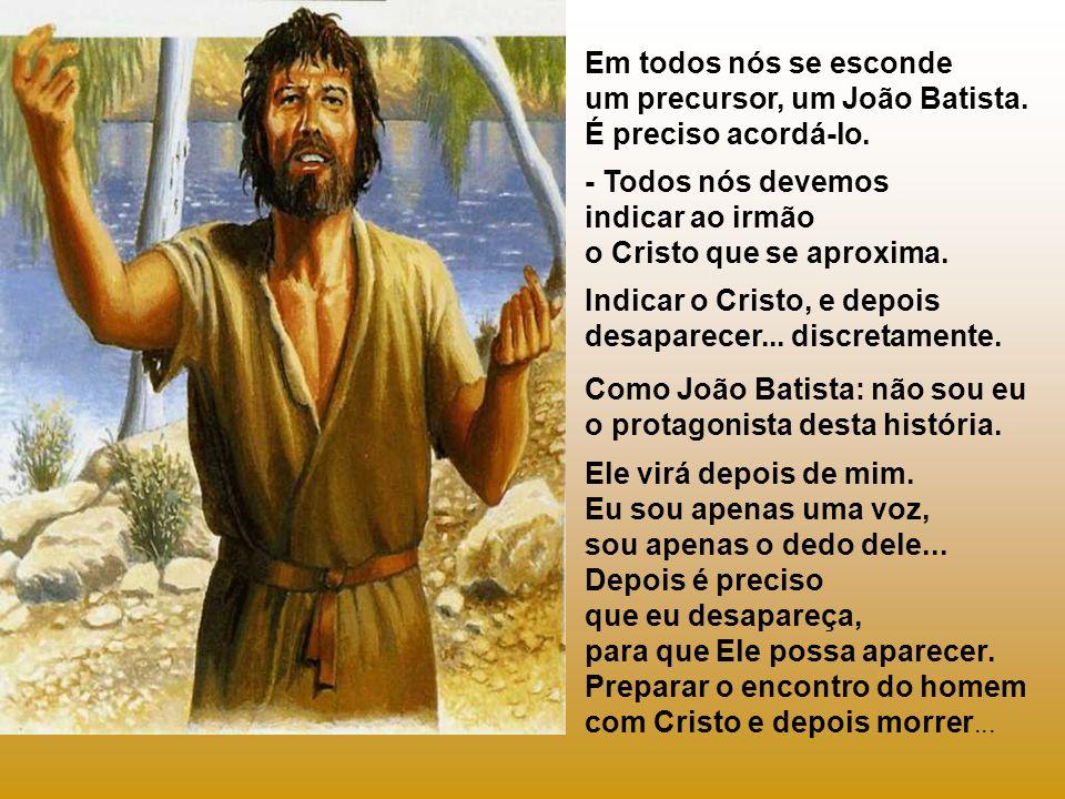 Em todos nós se esconde um precursor, um João Batista.