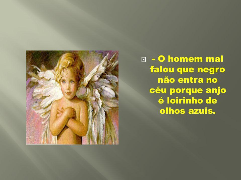 - O homem mal falou que negro não entra no céu porque anjo é loirinho de olhos azuis.
