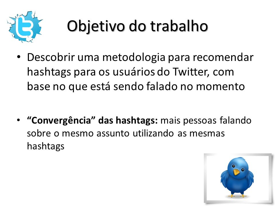 Objetivo do trabalho Descobrir uma metodologia para recomendar hashtags para os usuários do Twitter, com base no que está sendo falado no momento.