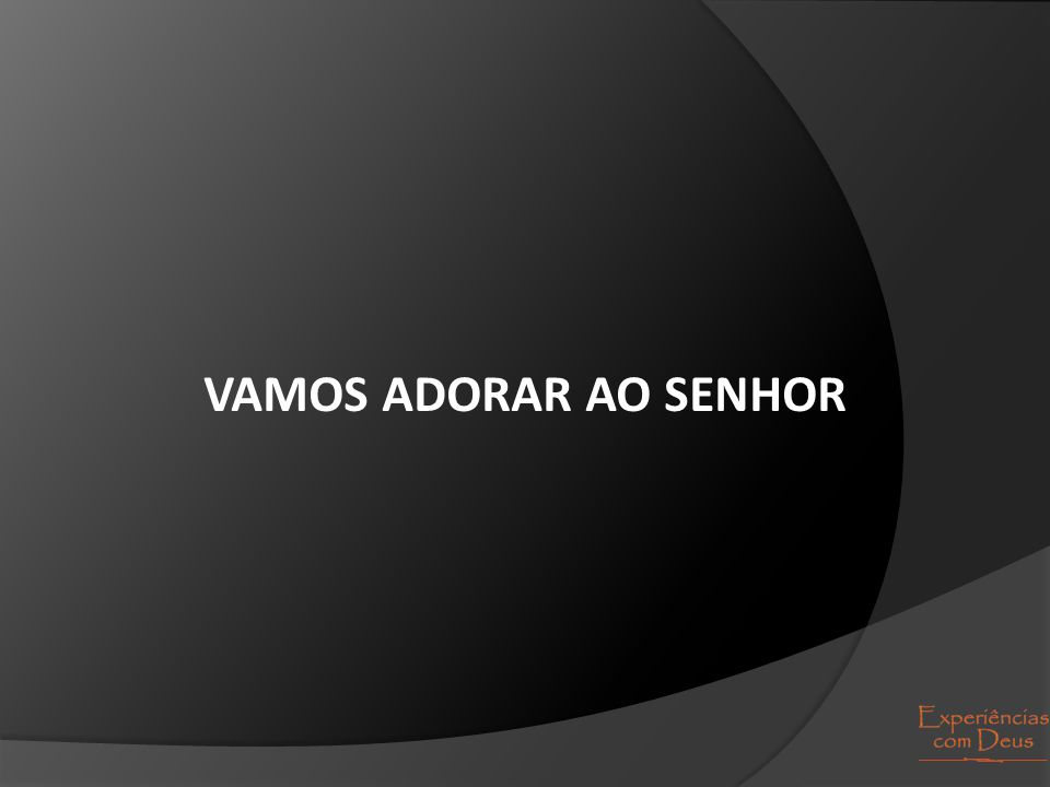 VAMOS ADORAR AO SENHOR