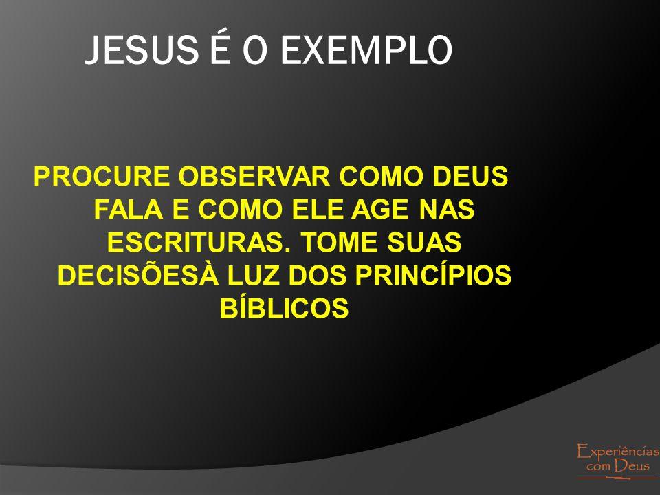 JESUS É O EXEMPLO PROCURE OBSERVAR COMO DEUS FALA E COMO ELE AGE NAS ESCRITURAS.