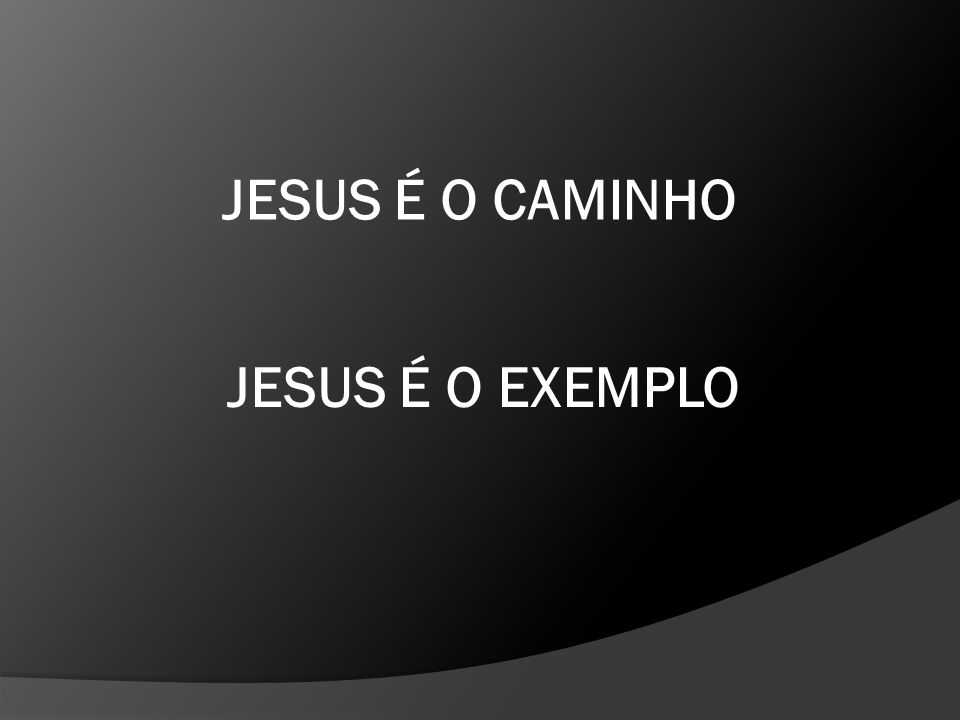 JESUS É O CAMINHO JESUS É O EXEMPLO