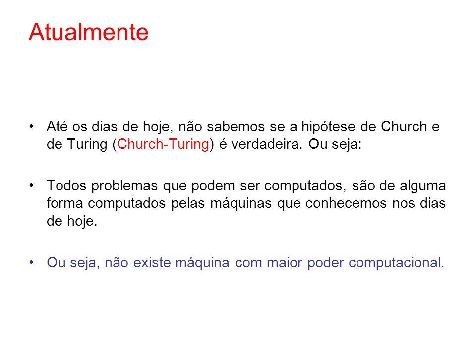 Atualmente Até os dias de hoje, não sabemos se a hipótese de Church e de Turing (Church-Turing) é verdadeira. Ou seja: