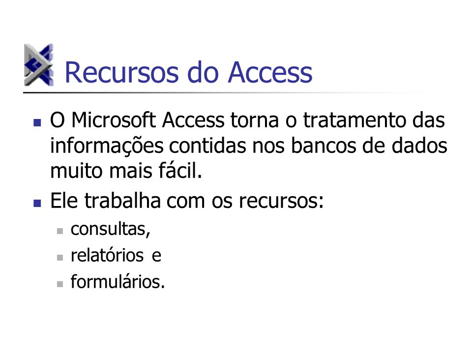 Recursos do AccessO Microsoft Access torna o tratamento das informações contidas nos bancos de dados muito mais fácil.