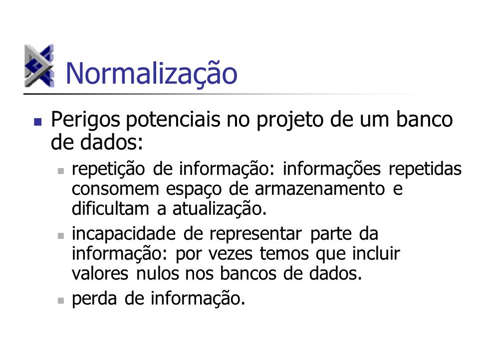 Normalização Perigos potenciais no projeto de um banco de dados: