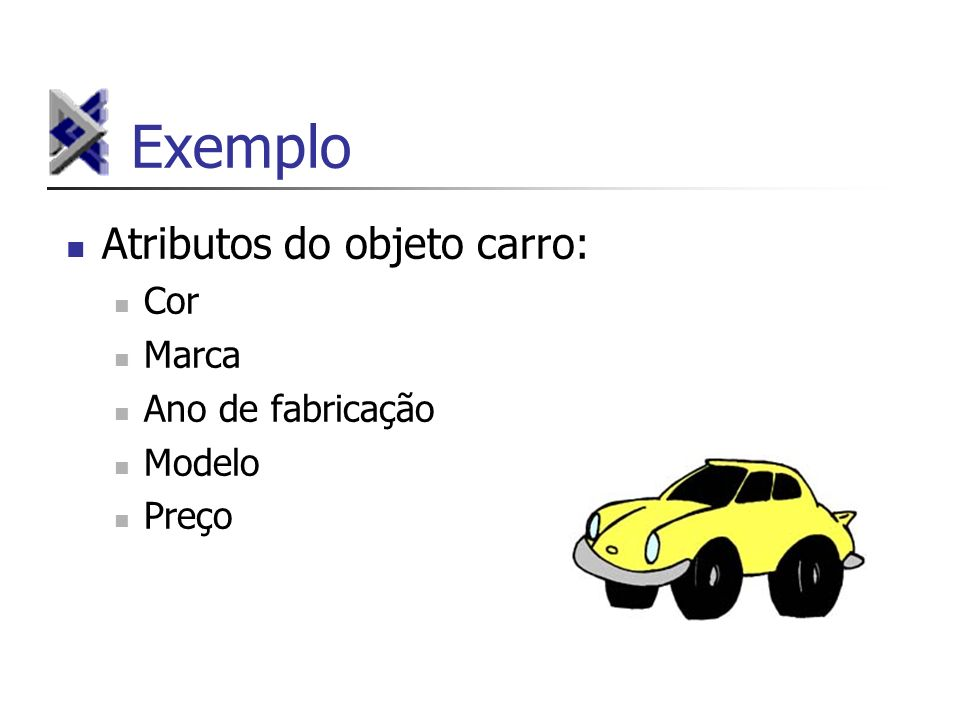 Exemplo Atributos do objeto carro: Cor Marca Ano de fabricação Modelo